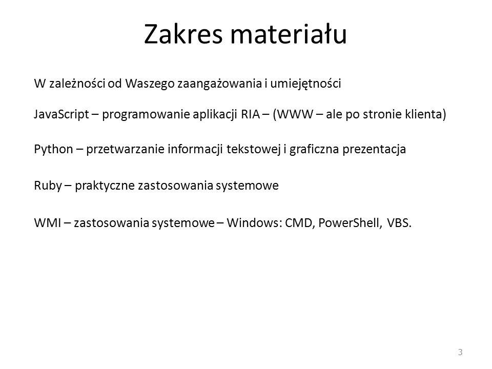 Zakres materiału 3 W zależności od Waszego zaangażowania i umiejętności JavaScript – programowanie aplikacji RIA – (WWW – ale po stronie klienta) Python – przetwarzanie informacji tekstowej i graficzna prezentacja Ruby – praktyczne zastosowania systemowe WMI – zastosowania systemowe – Windows: CMD, PowerShell, VBS.