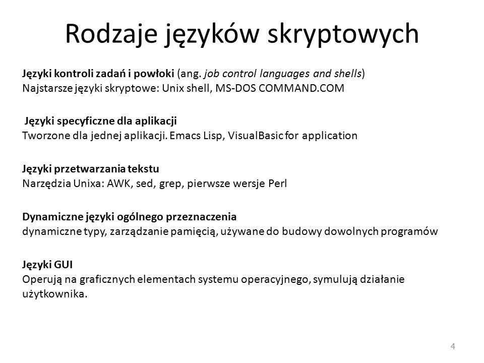 Rodzaje języków skryptowych 4 Języki kontroli zadań i powłoki (ang. job control languages and shells) Najstarsze języki skryptowe: Unix shell, MS‐DOS