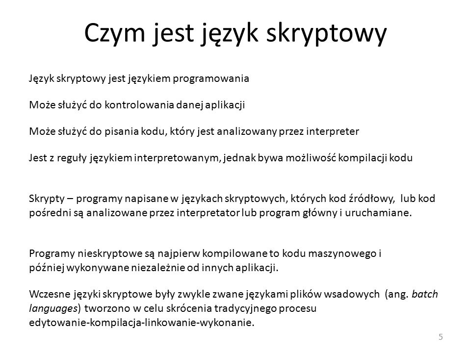 Czym jest język skryptowy 5 Język skryptowy jest językiem programowania Może służyć do kontrolowania danej aplikacji Może służyć do pisania kodu, który jest analizowany przez interpreter Jest z reguły językiem interpretowanym, jednak bywa możliwość kompilacji kodu Skrypty – programy napisane w językach skryptowych, których kod źródłowy, lub kod pośredni są analizowane przez interpretator lub program główny i uruchamiane.