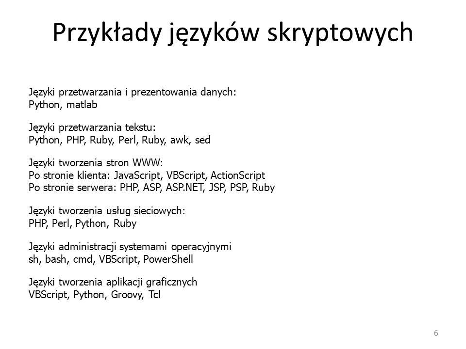 Przykłady języków skryptowych 6 Języki przetwarzania i prezentowania danych: Python, matlab Języki tworzenia stron WWW: Po stronie klienta: JavaScript