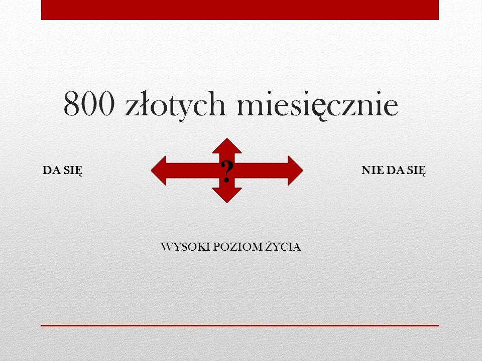 800 z ł otych miesi ę cznie WYSOKI POZIOM Ż YCIA DA SI Ę NIE DA SI Ę ?