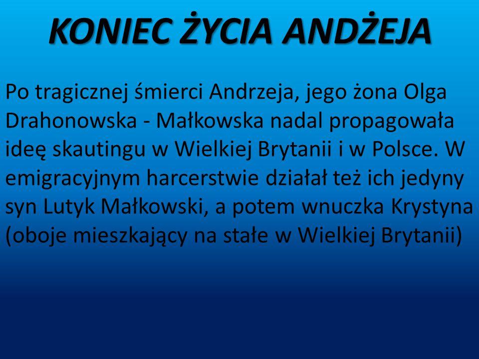 KONIEC ŻYCIA ANDŻEJA Po tragicznej śmierci Andrzeja, jego żona Olga Drahonowska - Małkowska nadal propagowała ideę skautingu w Wielkiej Brytanii i w P