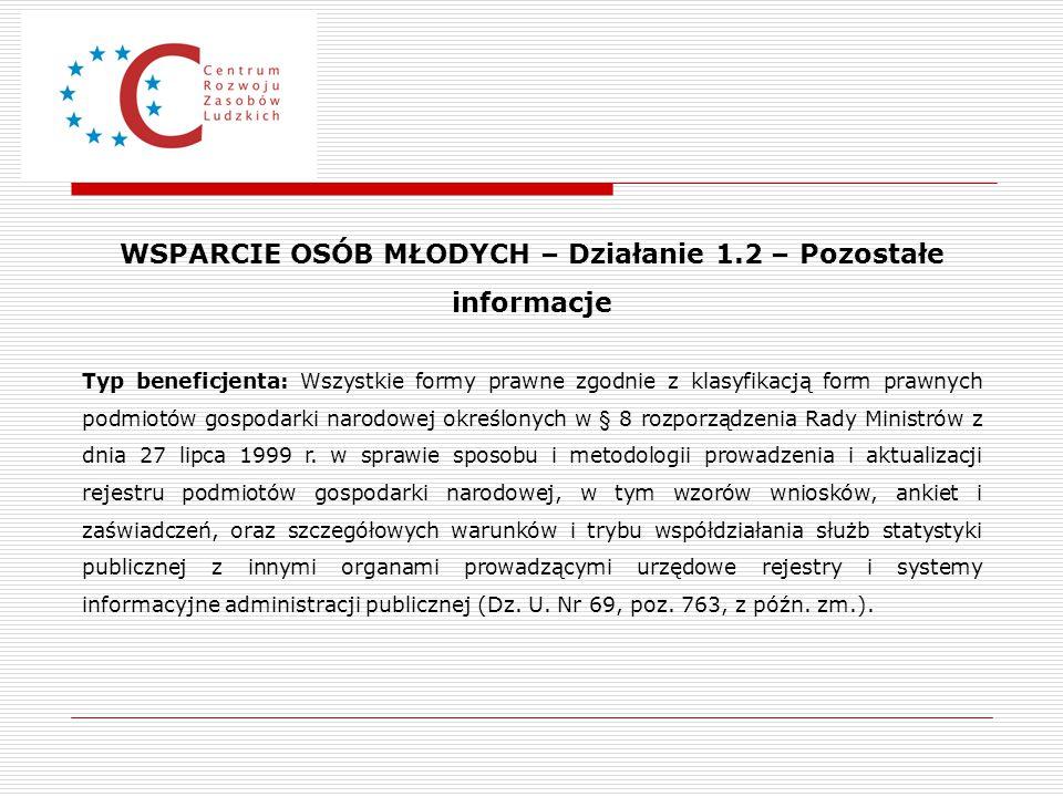 WSPARCIE OSÓB MŁODYCH – Działanie 1.2 – Pozostałe informacje Typ beneficjenta: Wszystkie formy prawne zgodnie z klasyfikacją form prawnych podmiotów g