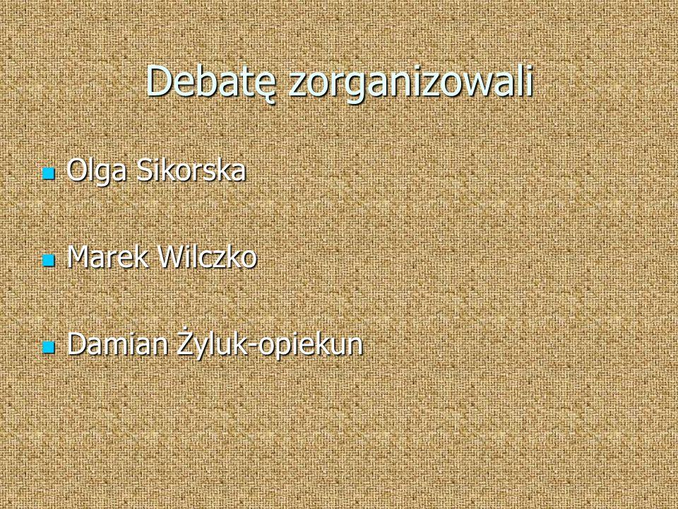 Debatę zorganizowali Olga Sikorska Olga Sikorska Marek Wilczko Marek Wilczko Damian Żyluk-opiekun Damian Żyluk-opiekun