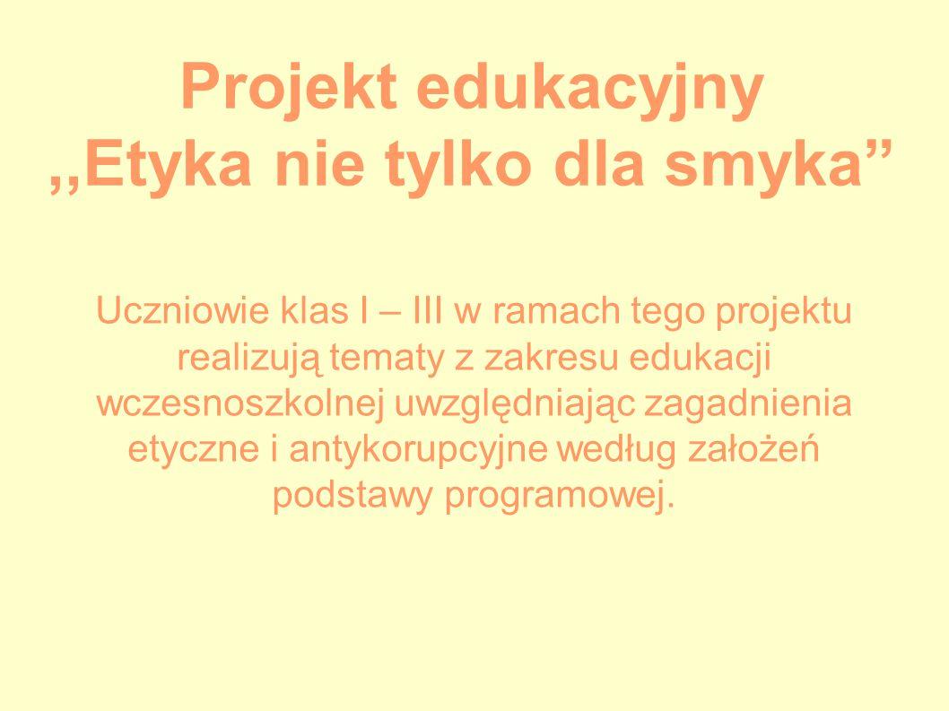 Projekt edukacyjny,,Etyka nie tylko dla smyka Uczniowie klas I – III w ramach tego projektu realizują tematy z zakresu edukacji wczesnoszkolnej uwzględniając zagadnienia etyczne i antykorupcyjne według założeń podstawy programowej.