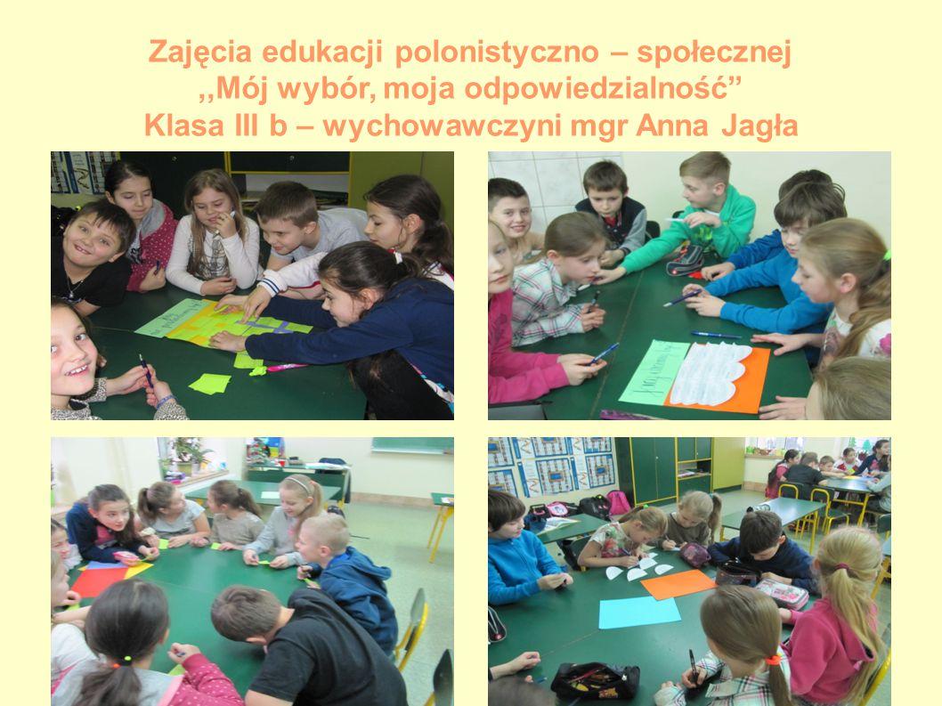 """Zajęcia edukacji polonistyczno – społecznej,,Mój wybór, moja odpowiedzialność"""" Klasa III b – wychowawczyni mgr Anna Jagła"""