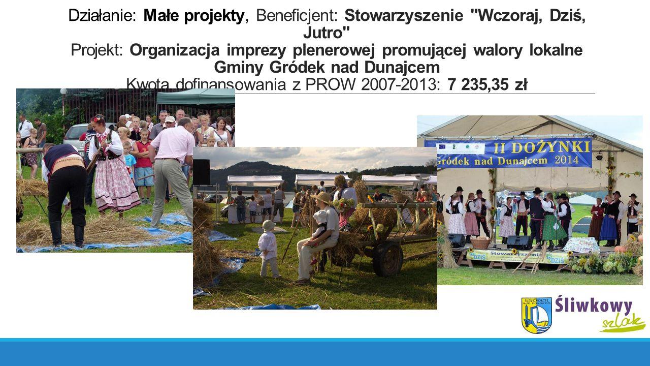 Działanie: Małe projekty, Beneficjent: Stowarzyszenie Wczoraj, Dziś, Jutro Projekt: Organizacja imprezy plenerowej promującej walory lokalne Gminy Gródek nad Dunajcem Kwota dofinansowania z PROW 2007-2013: 7 235,35 zł