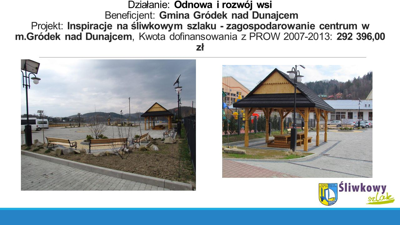 Działanie: Odnowa i rozwój wsi Beneficjent: Gmina Gródek nad Dunajcem Projekt: Inspiracje na śliwkowym szlaku - zagospodarowanie centrum w m.Gródek na