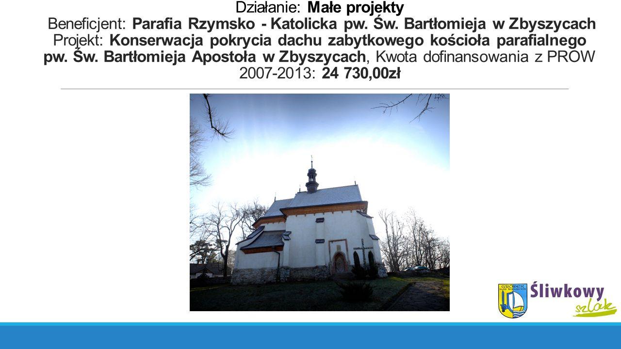 Działanie: Małe projekty Beneficjent: Parafia Rzymsko - Katolicka pw. Św. Bartłomieja w Zbyszycach Projekt: Konserwacja pokrycia dachu zabytkowego koś