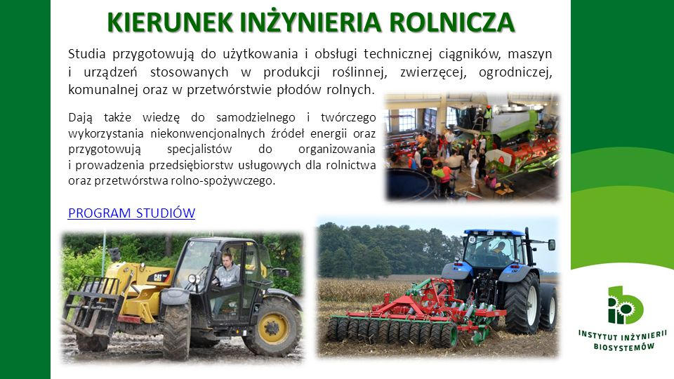 MOŻLIWOŚCI PRACY: -doradca klienta w firmach zajmujących się sprzedażą ciągników, maszyn rolniczych i części zamiennych -inżynier serwisu technicznego -prowadzenie firmy usługowej w zakresie inżynierii rolniczej -zarządzający pionem technicznym w wieloobszarowych gospodarstwach rolnych -doradca rolnika -prowadzenie firmy z odnawialnych źródeł energii -administracja państwowa i samorządowa