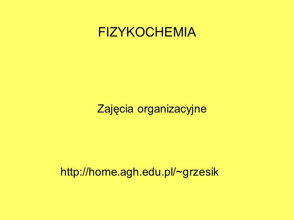 FIZYKOCHEMIA Zajęcia organizacyjne http://home.agh.edu.pl/~grzesik