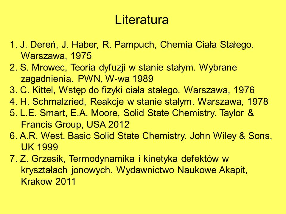 Literatura 1. J. Dereń, J. Haber, R. Pampuch, Chemia Ciała Stałego. Warszawa, 1975 2. S. Mrowec, Teoria dyfuzji w stanie stałym. Wybrane zagadnienia.