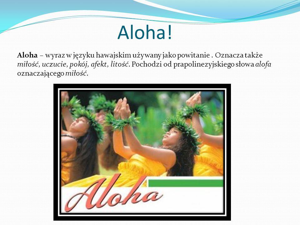 Aloha! Aloha – wyraz w języku hawajskim używany jako powitanie. Oznacza także miłość, uczucie, pokój, afekt, litość. Pochodzi od prapolinezyjskiego sł