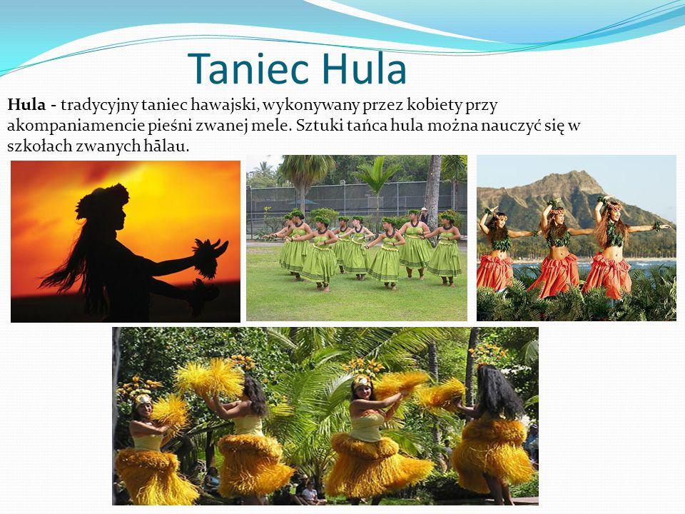 Taniec Hula Hula - tradycyjny taniec hawajski, wykonywany przez kobiety przy akompaniamencie pieśni zwanej mele. Sztuki tańca hula można nauczyć się w