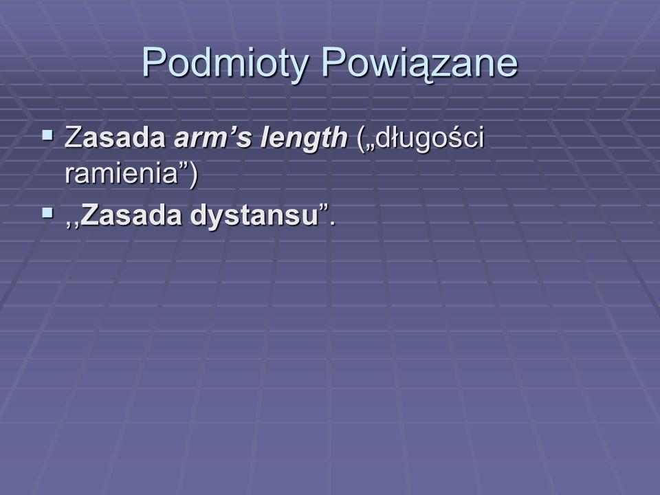 """Podmioty Powiązane  Zasada arm's length (""""długości ramienia ) ,,Zasada dystansu ."""
