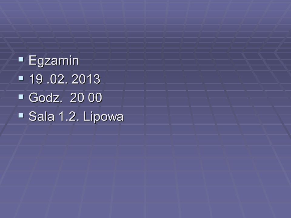  Egzamin  19.02. 2013  Godz. 20 00  Sala 1.2. Lipowa