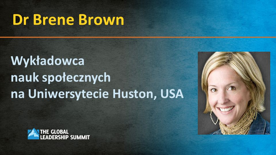 Dr Brene Brown Wykładowca nauk społecznych na Uniwersytecie Huston, USA