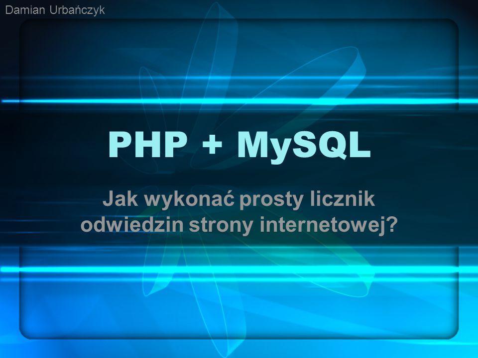 PHP + MySQL Jak wykonać prosty licznik odwiedzin strony internetowej? Damian Urbańczyk