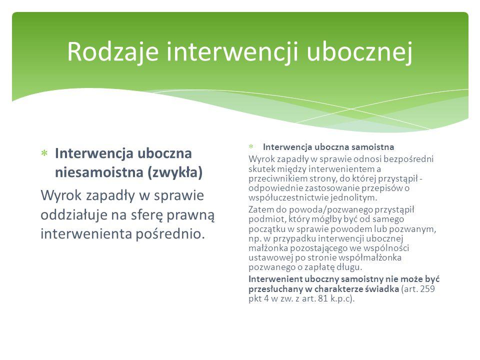 Rodzaje interwencji ubocznej  Interwencja uboczna niesamoistna (zwykła) Wyrok zapadły w sprawie oddziałuje na sferę prawną interwenienta pośrednio. 