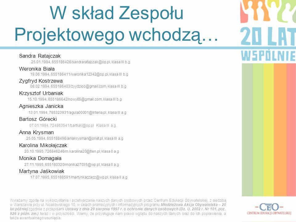 W skład Zespołu Projektowego wchodzą… Sandra Ratajczak 25.01.1994, 655186426/sandraratajczak@op.pl, klasa III b.g Weronika Biała 19.06.1994, 655186411/weronika12342@op.pl, klasa III b.g Zygfryd Kostrzewa 08.02.1994, 655186403/zyydzioo@gmail.com, klasa III b.g Krzysztof Urbaniak 15.10.1994, 655186642/nowy65@gmail.com, klasa III b.g Agnieszka Janicka 13.01.1994, 785323931/agula00001@interia.pl, klasa III a.g Bartosz Górecki 07.01.1994, 724863541/bartluki@op.pl Klasa III a.g.