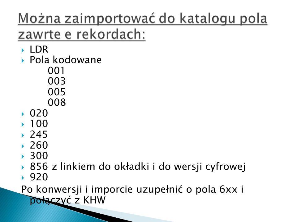  LDR  Pola kodowane 001 003 005 008  020  100  245  260  300  856 z linkiem do okładki i do wersji cyfrowej  920 Po konwersji i imporcie uzupełnić o pola 6xx i połączyć z KHW