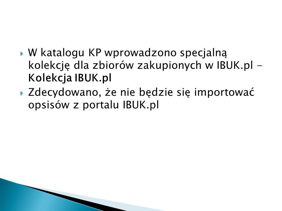  W katalogu KP wprowadzono specjalną kolekcję dla zbiorów zakupionych w IBUK.pl - Kolekcja IBUK.pl  Zdecydowano, że nie będzie się importować opsisów z portalu IBUK.pl