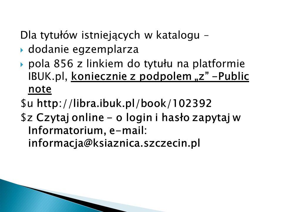 """Dla tytułów istniejących w katalogu –  dodanie egzemplarza  pola 856 z linkiem do tytułu na platformie IBUK.pl, koniecznie z podpolem """"z -Public note $u http://libra.ibuk.pl/book/102392 $z Czytaj online - o login i hasło zapytaj w Informatorium, e-mail: informacja@ksiaznica.szczecin.pl"""