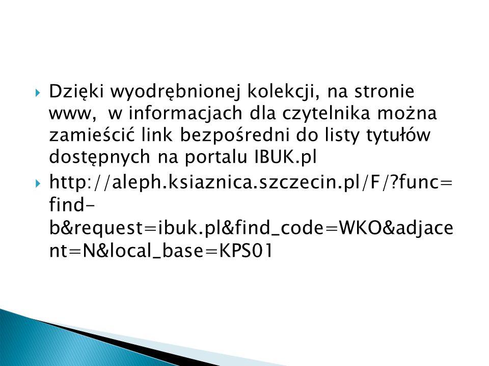  Dzięki wyodrębnionej kolekcji, na stronie www, w informacjach dla czytelnika można zamieścić link bezpośredni do listy tytułów dostępnych na portalu IBUK.pl  http://aleph.ksiaznica.szczecin.pl/F/?func= find- b&request=ibuk.pl&find_code=WKO&adjace nt=N&local_base=KPS01