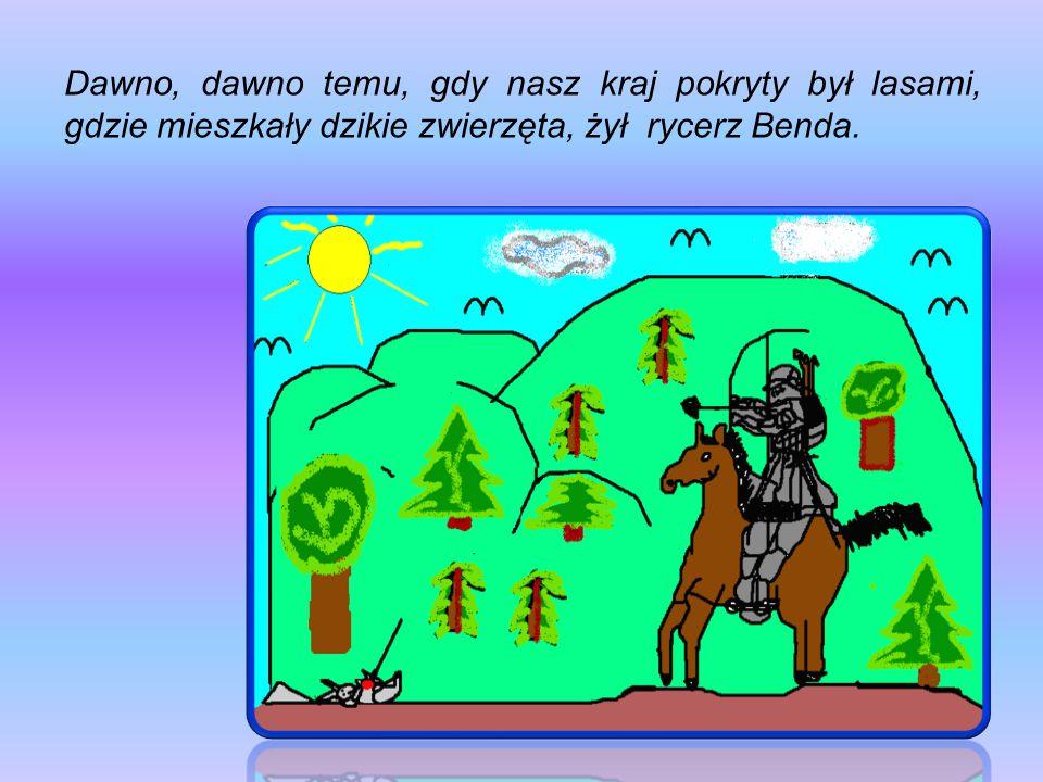 Dawno, dawno temu, gdy nasz kraj pokryty był lasami, gdzie mieszkały dzikie zwierzęta, żył rycerz Benda.
