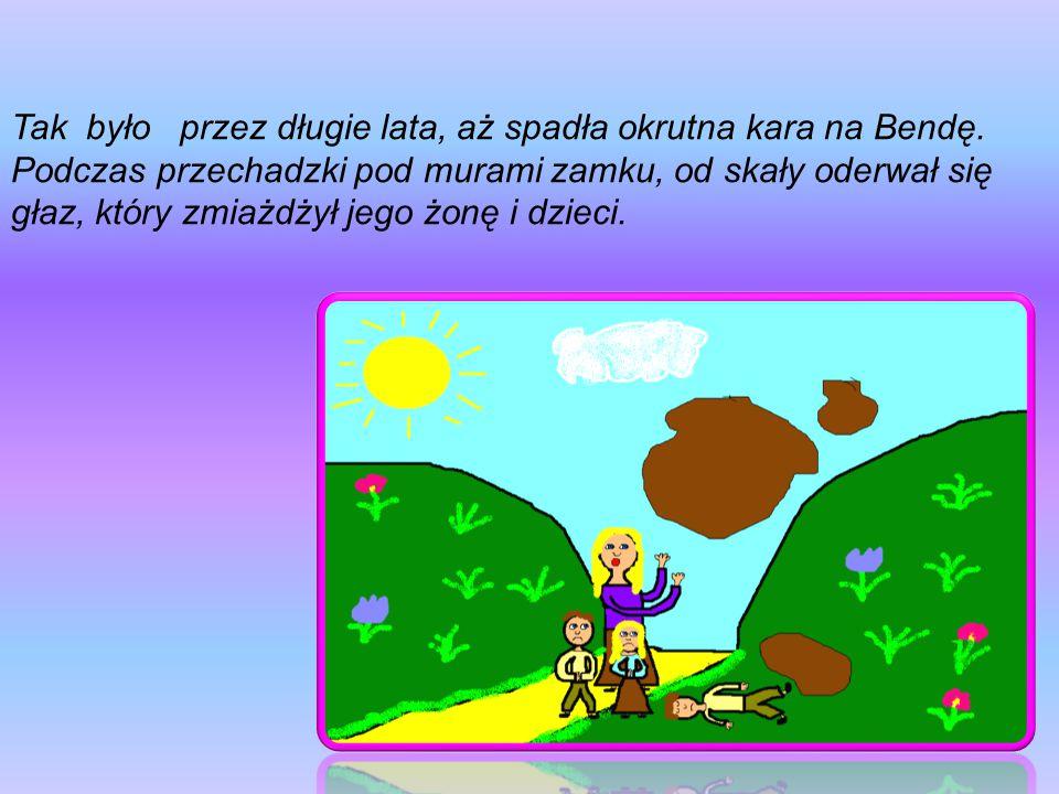 Tak było przez długie lata, aż spadła okrutna kara na Bendę. Podczas przechadzki pod murami zamku, od skały oderwał się głaz, który zmiażdżył jego żon