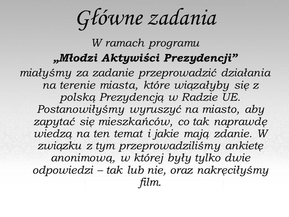 """Główne zadania W ramach programu """"Młodzi Aktywiści Prezydencji miałyśmy za zadanie przeprowadzić działania na terenie miasta, które wiązałyby się z polską Prezydencją w Radzie UE."""
