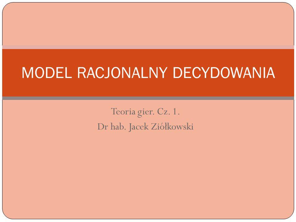 Teoria gier. Cz. 1. Dr hab. Jacek Ziółkowski MODEL RACJONALNY DECYDOWANIA