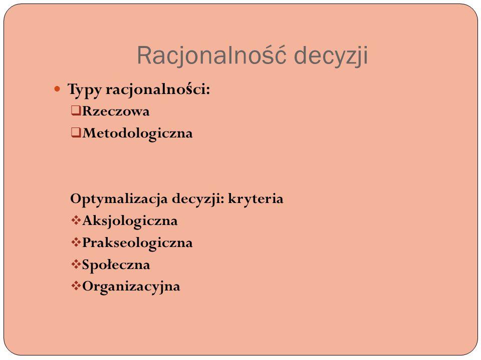 Racjonalność decyzji Typy racjonalno ś ci:  Rzeczowa  Metodologiczna Optymalizacja decyzji: kryteria  Aksjologiczna  Prakseologiczna  Społeczna 