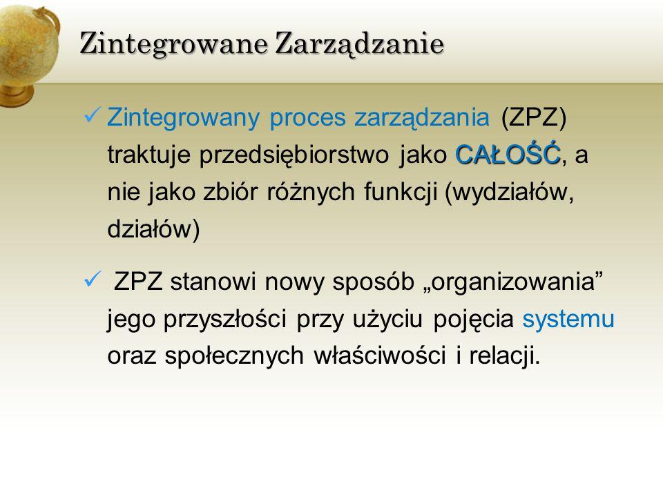 Zintegrowane Zarządzanie CAŁOŚĆ Zintegrowany proces zarządzania (ZPZ) traktuje przedsiębiorstwo jako CAŁOŚĆ, a nie jako zbiór różnych funkcji (wydział