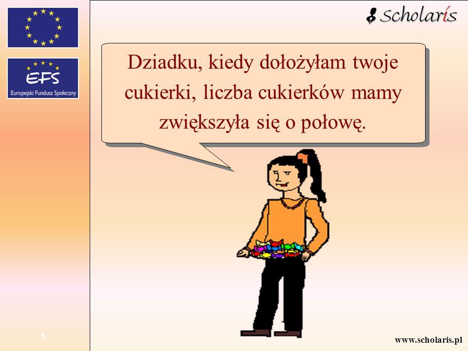 www.scholaris.pl 3 Dziadku, kiedy dołożyłam twoje cukierki, liczba cukierków mamy zwiększyła się o połowę.