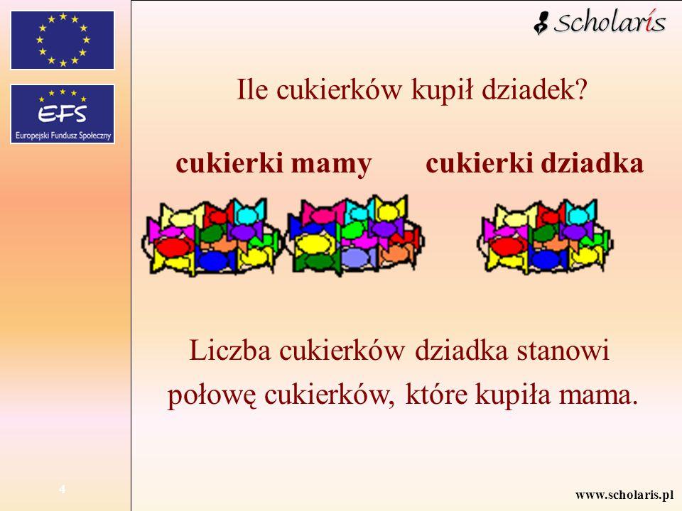 www.scholaris.pl 4 Ile cukierków kupił dziadek? cukierki mamycukierki dziadka Liczba cukierków dziadka stanowi połowę cukierków, które kupiła mama.