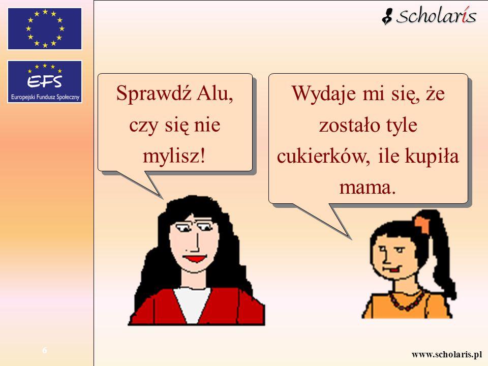 www.scholaris.pl 6 Sprawdź Alu, czy się nie mylisz! Wydaje mi się, że zostało tyle cukierków, ile kupiła mama.