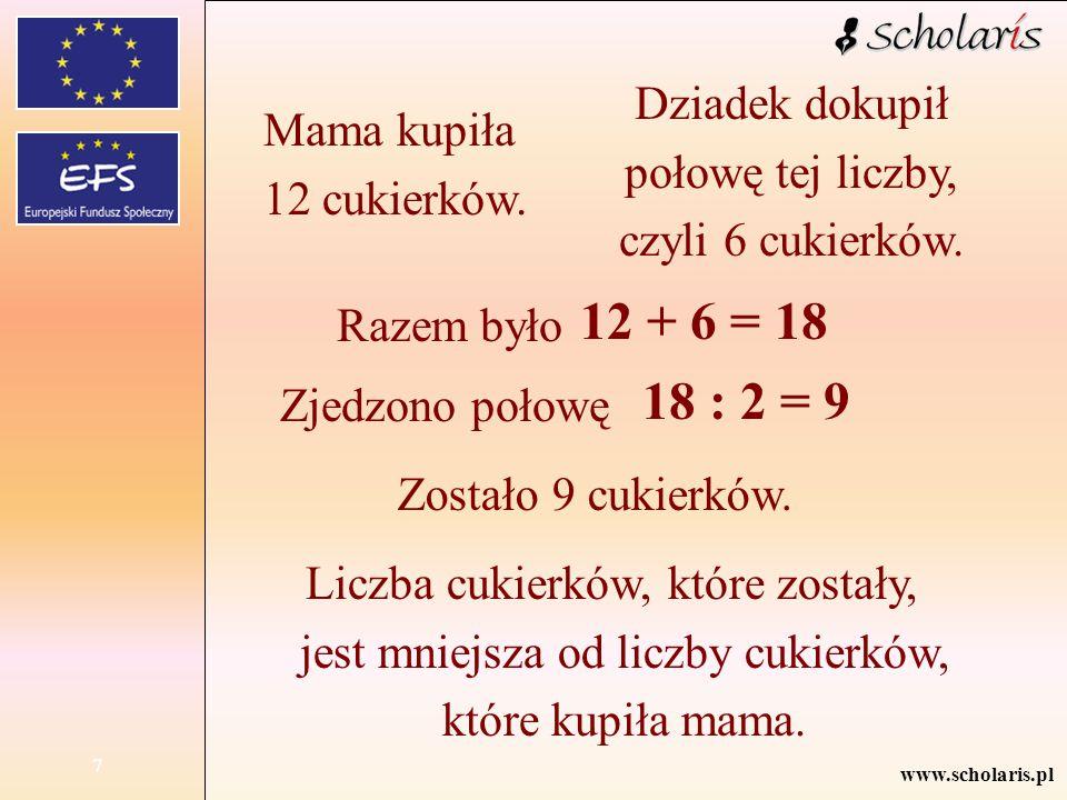 www.scholaris.pl 7 Mama kupiła 12 cukierków. Dziadek dokupił połowę tej liczby, czyli 6 cukierków. Razem było Zjedzono połowę Zostało 9 cukierków. Lic