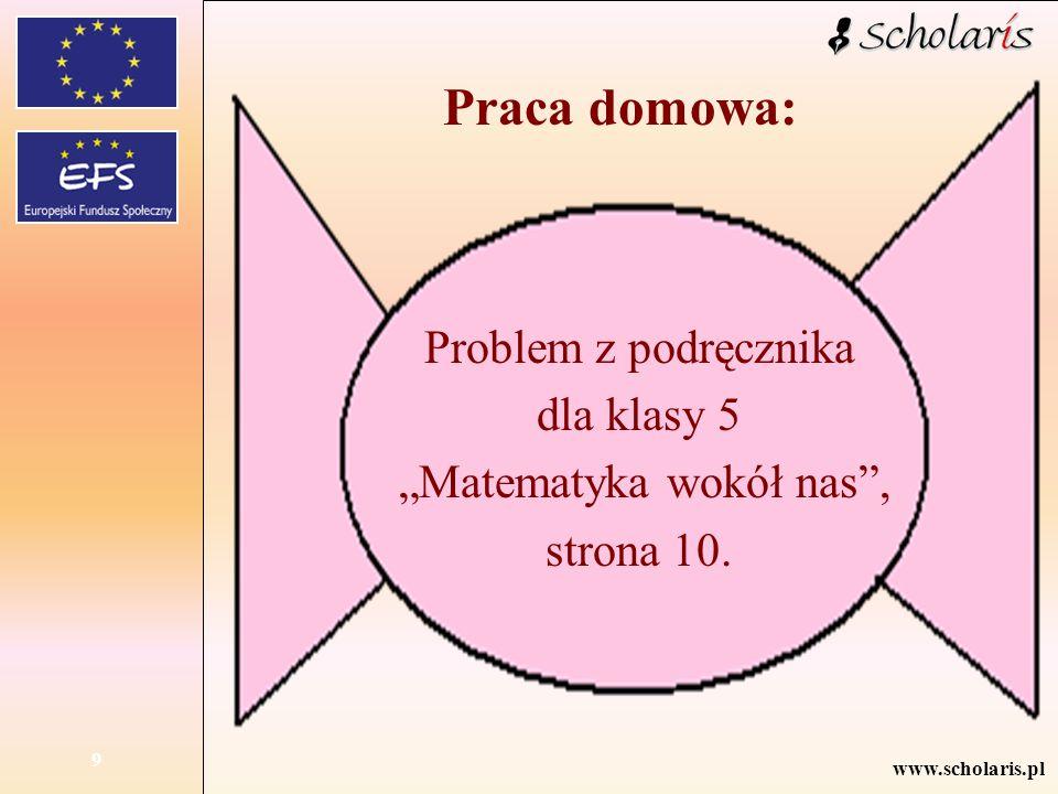 """www.scholaris.pl 9 Problem z podręcznika dla klasy 5 """"Matematyka wokół nas"""", strona 10. Praca domowa:"""
