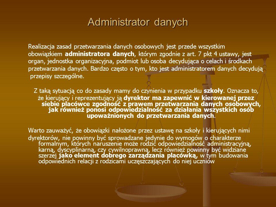 Administrator danych Realizacja zasad przetwarzania danych osobowych jest przede wszystkim obowiązkiem administratora danych, którym zgodnie z art. 7