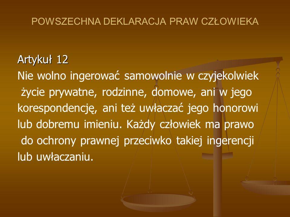 POWSZECHNA DEKLARACJA PRAW CZŁOWIEKA Artykuł 12 Nie wolno ingerować samowolnie w czyjekolwiek życie prywatne, rodzinne, domowe, ani w jego koresponden