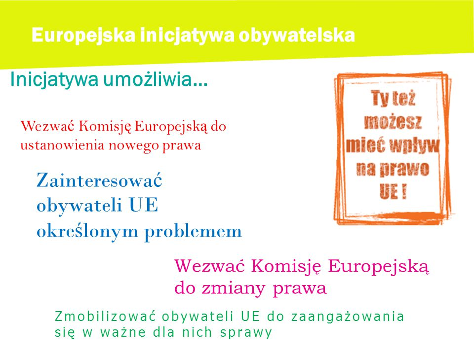 Europejska inicjatywa obywatelska Inicjatywa umożliwia… Wezwa ć Komisj ę Europejsk ą do ustanowienia nowego prawa Wezwać Komisję Europejską do zmiany prawa Zainteresowa ć obywateli UE okre ś lonym problemem Zmobilizować obywateli UE do zaangażowania się w ważne dla nich sprawy