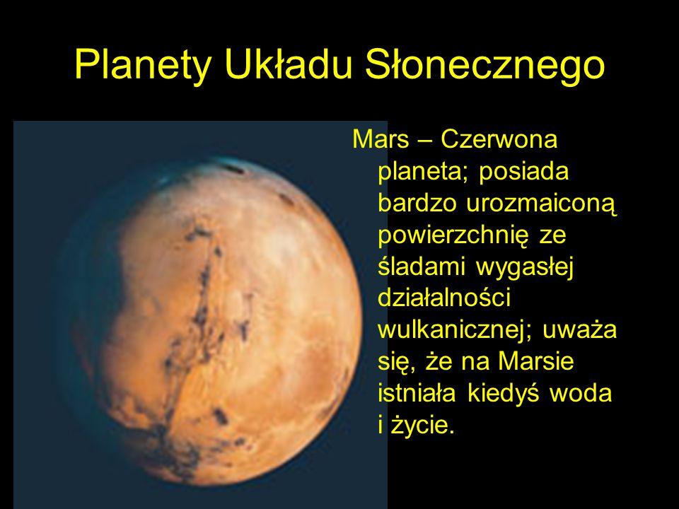 Planety Układu Słonecznego Mars – Czerwona planeta; posiada bardzo urozmaiconą powierzchnię ze śladami wygasłej działalności wulkanicznej; uważa się, że na Marsie istniała kiedyś woda i życie.