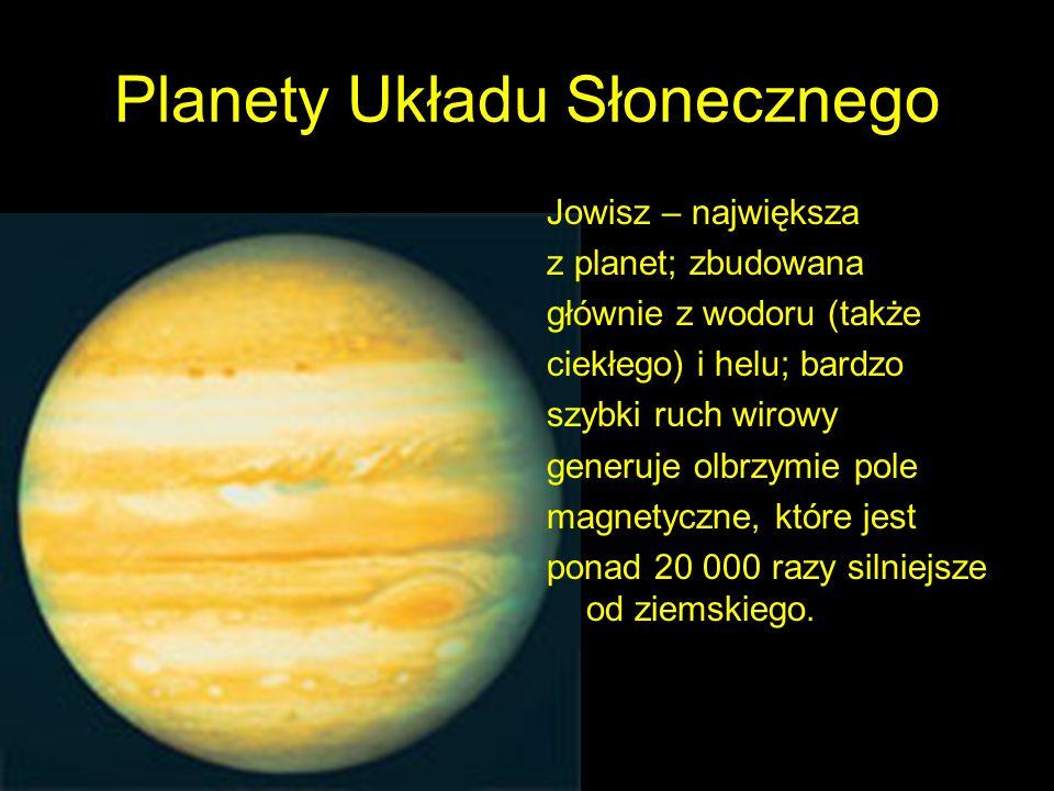 Planety Układu Słonecznego Jowisz – największa z planet; zbudowana głównie z wodoru (także ciekłego) i helu; bardzo szybki ruch wirowy generuje olbrzymie pole magnetyczne, które jest ponad 20 000 razy silniejsze od ziemskiego.