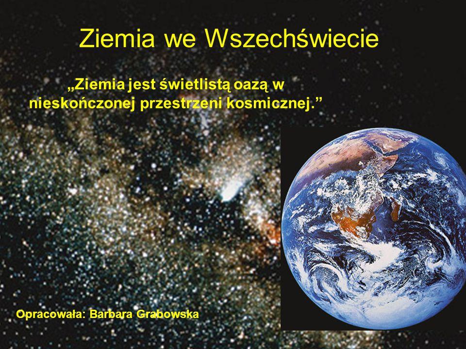 """Ziemia we Wszechświecie """"Ziemia jest świetlistą oazą w nieskończonej przestrzeni kosmicznej. Opracowała: Barbara Grabowska"""
