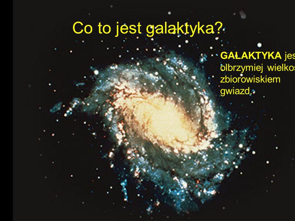 Co to jest galaktyka? GALAKTYKA jest olbrzymiej wielkości zbiorowiskiem gwiazd.