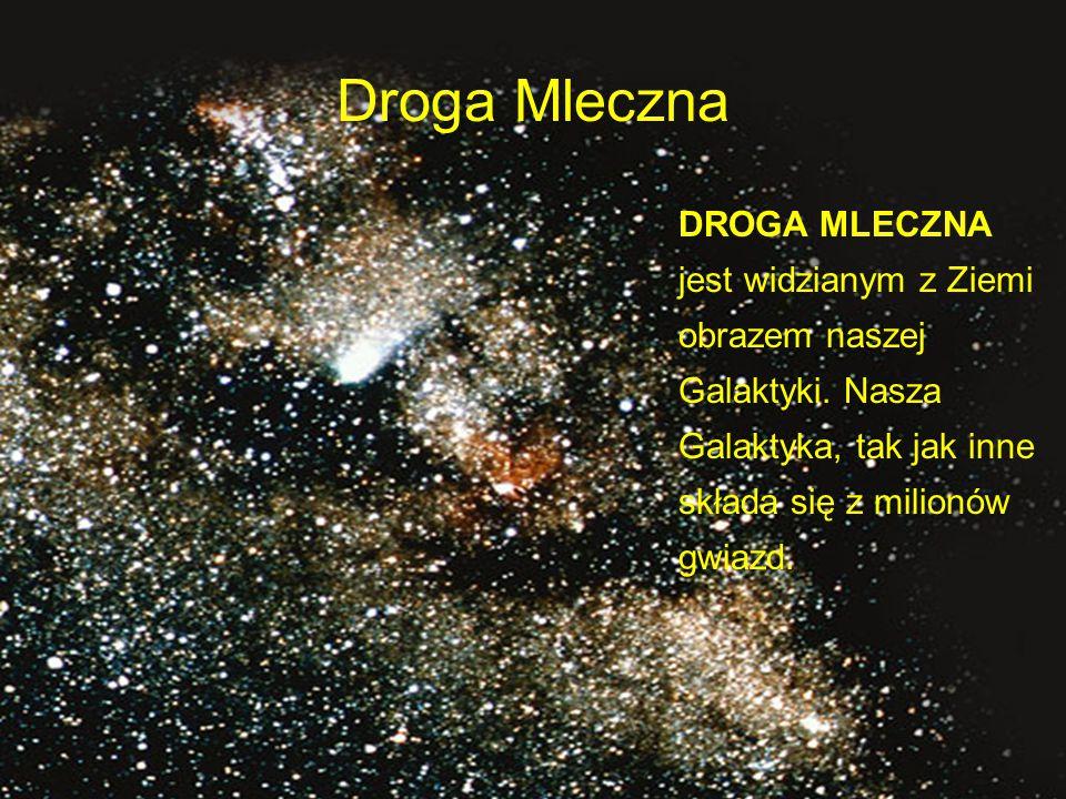 Droga Mleczna DROGA MLECZNA jest widzianym z Ziemi obrazem naszej Galaktyki.