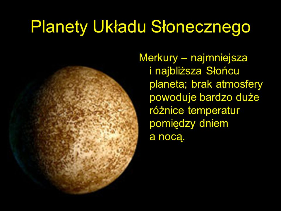 Planety Układu Słonecznego Merkury – najmniejsza i najbliższa Słońcu planeta; brak atmosfery powoduje bardzo duże różnice temperatur pomiędzy dniem a nocą.