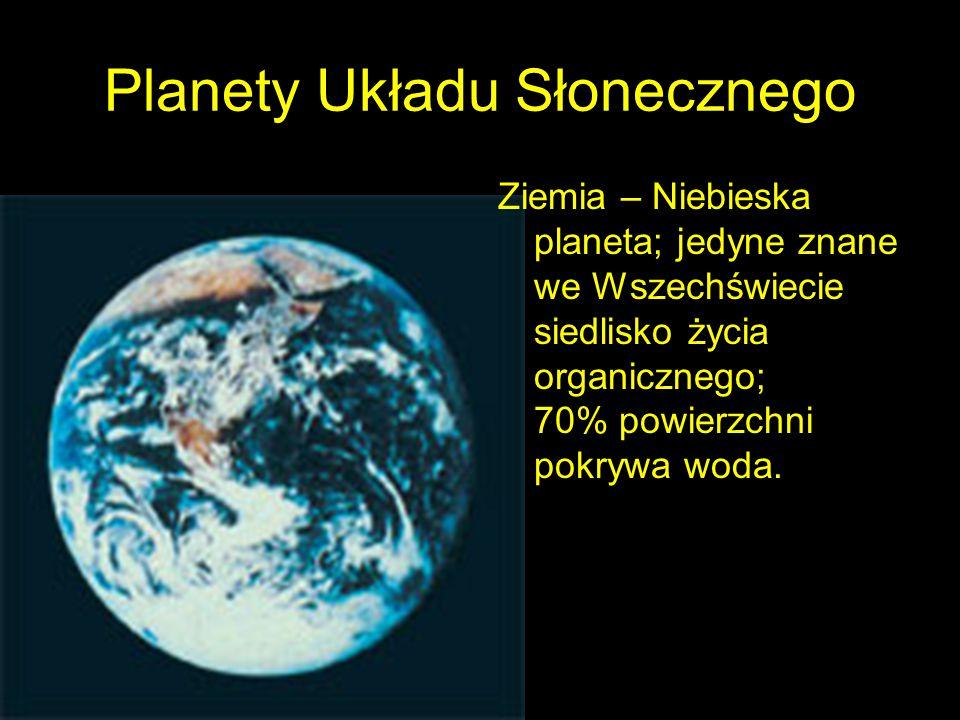 Planety Układu Słonecznego Ziemia – Niebieska planeta; jedyne znane we Wszechświecie siedlisko życia organicznego; 70% powierzchni pokrywa woda.