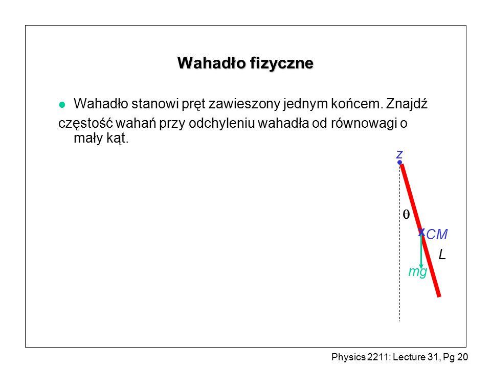 Physics 2211: Lecture 31, Pg 20 Wahadło fizyczne l Wahadło stanowi pręt zawieszony jednym końcem.